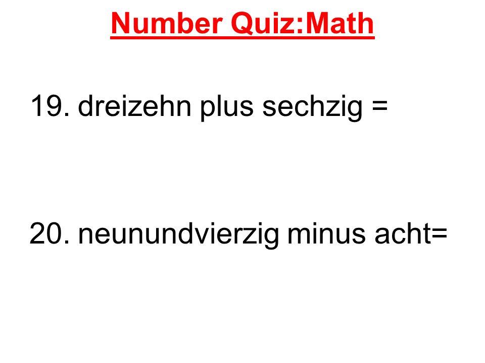 Number Quiz:Math 19.dreizehn plus sechzig = 20.neunundvierzig minus acht=