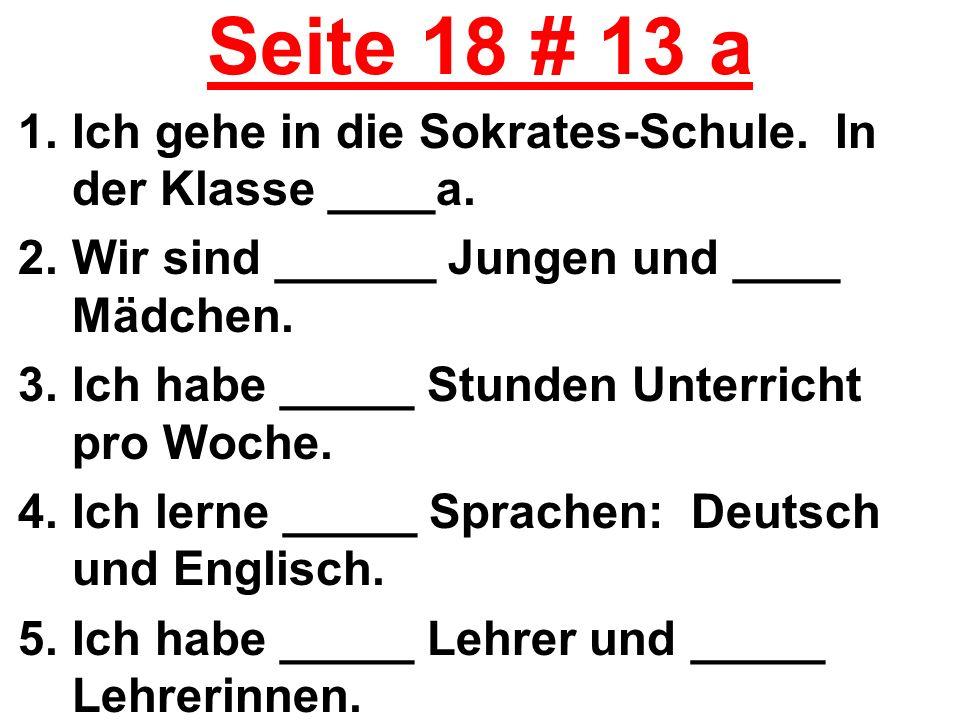 Seite 18 # 13 a 1.Ich gehe in die Sokrates-Schule. In der Klasse ____a. 2.Wir sind ______ Jungen und ____ Mädchen. 3.Ich habe _____ Stunden Unterricht