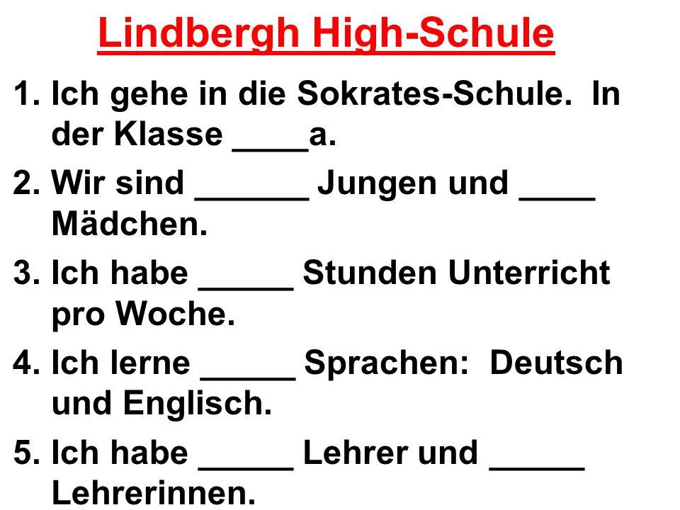 Lindbergh High-Schule 1.Ich gehe in die Sokrates-Schule. In der Klasse ____a. 2.Wir sind ______ Jungen und ____ Mädchen. 3.Ich habe _____ Stunden Unte