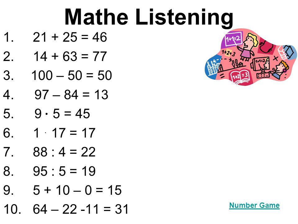 Mathe Listening 1. 21 + 25 = 46 2.14 + 63 = 77 3. 100 – 50 = 50 4. 97 – 84 = 13 5. 9 5 = 45 6. 1 17 = 17 7. 88 : 4 = 22 8. 95 : 5 = 19 9.5 + 10 – 0 =