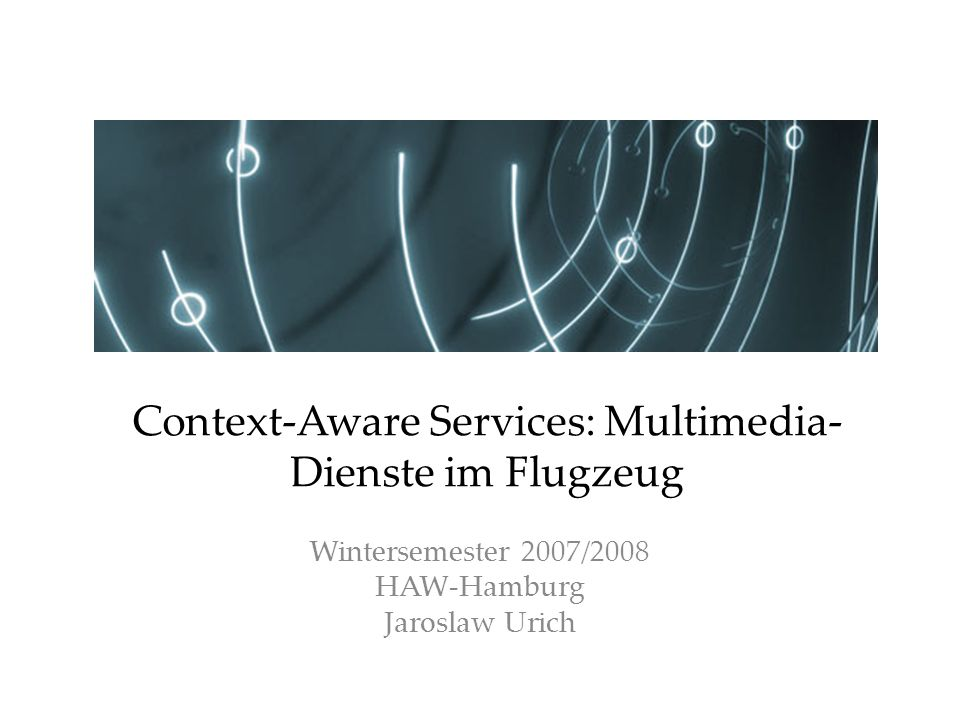 Wintersemester 2007/2008 HAW-Hamburg Jaroslaw Urich Context-Aware Services: Multimedia- Dienste im Flugzeug
