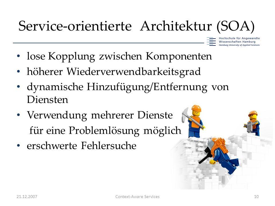 Service-orientierte Architektur (SOA) lose Kopplung zwischen Komponenten höherer Wiederverwendbarkeitsgrad dynamische Hinzufügung/Entfernung von Diensten Verwendung mehrerer Dienste für eine Problemlösung möglich erschwerte Fehlersuche 21.12.2007Context-Aware Services10