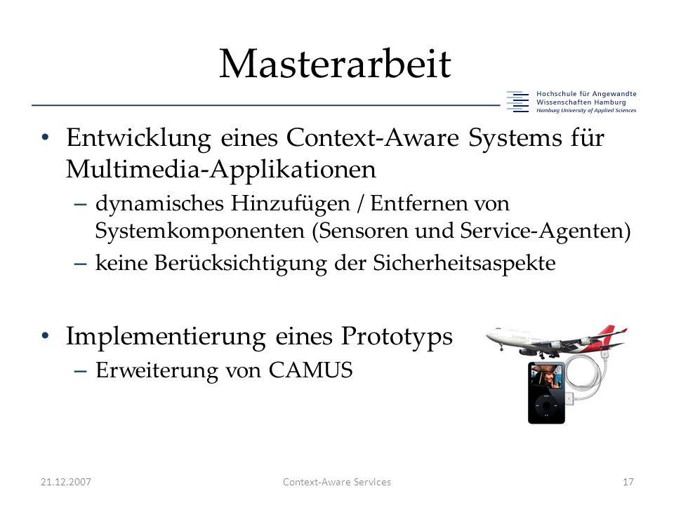 Masterarbeit Entwicklung eines Context-Aware Systems für Multimedia-Applikationen – dynamisches Hinzufügen / Entfernen von Systemkomponenten (Sensoren und Service-Agenten) – keine Berücksichtigung der Sicherheitsaspekte Implementierung eines Prototyps – Erweiterung von CAMUS 21.12.2007Context-Aware Services17
