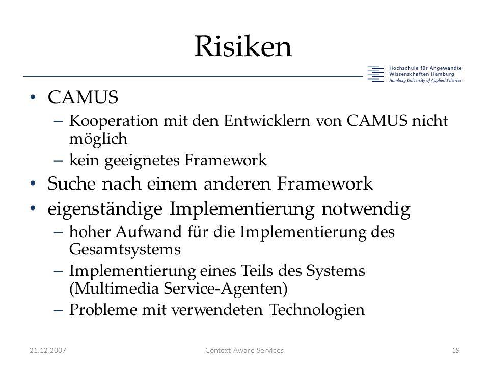 Risiken CAMUS – Kooperation mit den Entwicklern von CAMUS nicht möglich – kein geeignetes Framework Suche nach einem anderen Framework eigenständige Implementierung notwendig – hoher Aufwand für die Implementierung des Gesamtsystems – Implementierung eines Teils des Systems (Multimedia Service-Agenten) – Probleme mit verwendeten Technologien 21.12.2007Context-Aware Services19