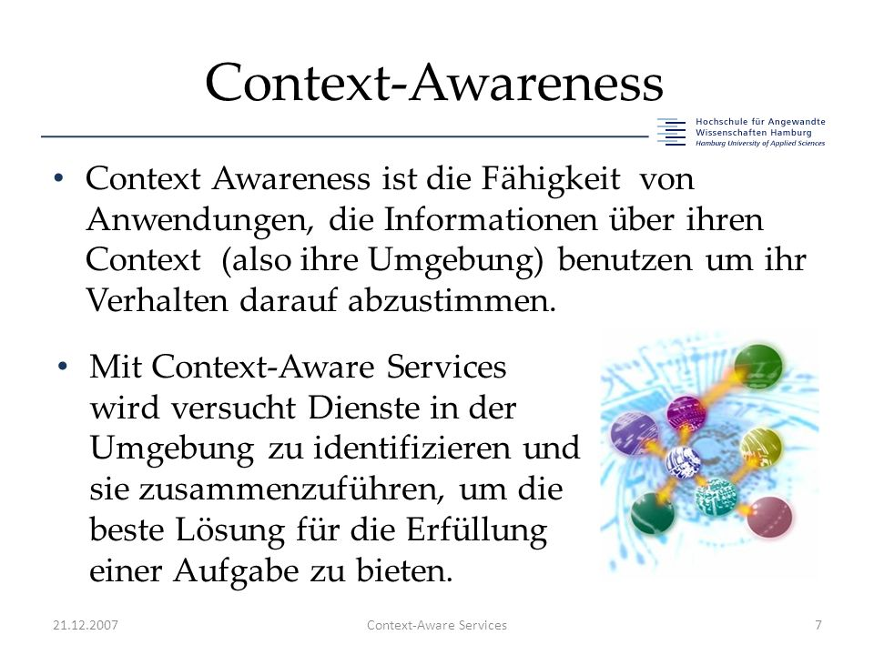 Context-Awareness Context Awareness ist die Fähigkeit von Anwendungen, die Informationen über ihren Context (also ihre Umgebung) benutzen um ihr Verha