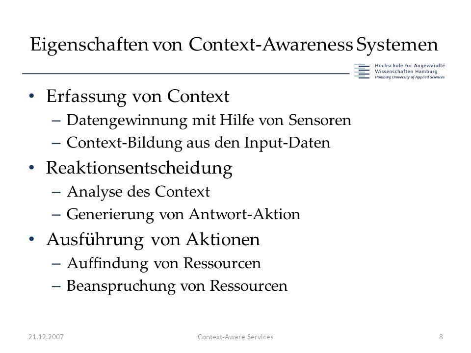 Eigenschaften von Context-Awareness Systemen Erfassung von Context – Datengewinnung mit Hilfe von Sensoren – Context-Bildung aus den Input-Daten Reaktionsentscheidung – Analyse des Context – Generierung von Antwort-Aktion Ausführung von Aktionen – Auffindung von Ressourcen – Beanspruchung von Ressourcen 21.12.2007Context-Aware Services8