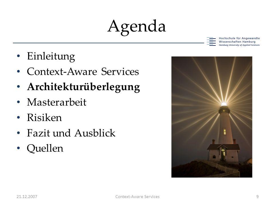 Agenda Einleitung Context-Aware Services Architekturüberlegung Masterarbeit Risiken Fazit und Ausblick Quellen 21.12.2007Context-Aware Services9