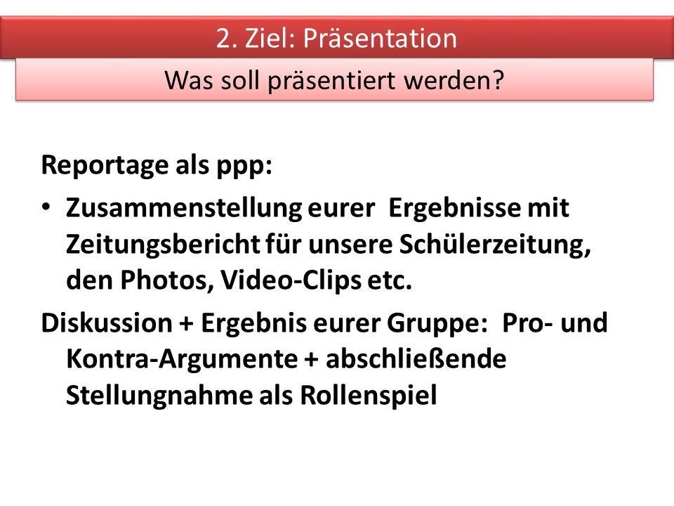 Reportage als ppp: Zusammenstellung eurer Ergebnisse mit Zeitungsbericht für unsere Schülerzeitung, den Photos, Video-Clips etc.