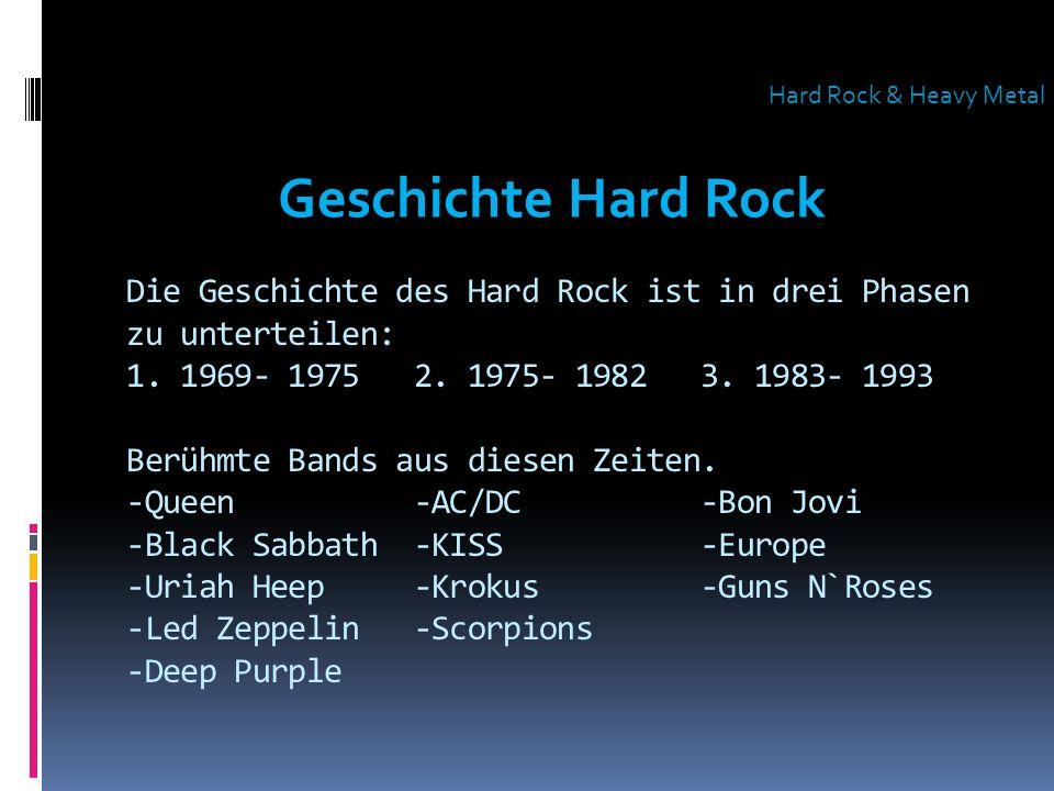 Die Geschichte des Hard Rock ist in drei Phasen zu unterteilen: 1. 1969- 1975 2. 1975- 1982 3. 1983- 1993 Berühmte Bands aus diesen Zeiten. -Queen -AC