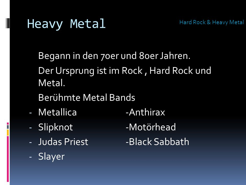 Heavy Metal Begann in den 70er und 80er Jahren. Der Ursprung ist im Rock, Hard Rock und Metal. Berühmte Metal Bands - Metallica -Anthirax - Slipknot-M