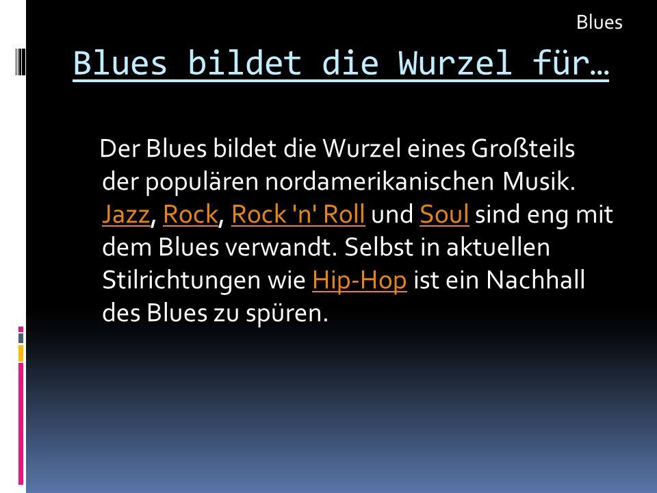 Blues bildet die Wurzel für… Der Blues bildet die Wurzel eines Großteils der populären nordamerikanischen Musik. Jazz, Rock, Rock 'n' Roll und Soul si