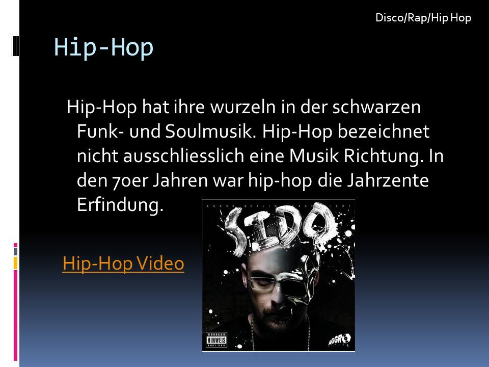 Hip-Hop Hip-Hop hat ihre wurzeln in der schwarzen Funk- und Soulmusik. Hip-Hop bezeichnet nicht ausschliesslich eine Musik Richtung. In den 70er Jahre