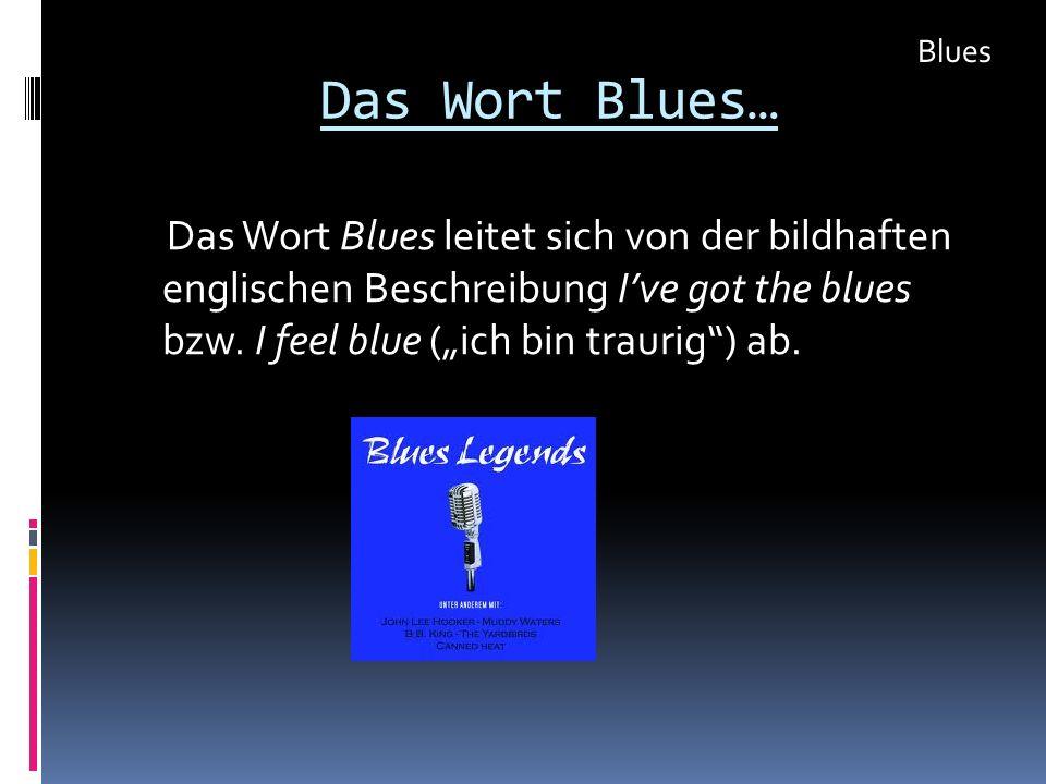 Das Wort Blues… Das Wort Blues leitet sich von der bildhaften englischen Beschreibung Ive got the blues bzw. I feel blue (ich bin traurig) ab. Blues