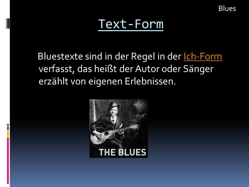 Text-Form Bluestexte sind in der Regel in der Ich-Form verfasst, das heißt der Autor oder Sänger erzählt von eigenen Erlebnissen.