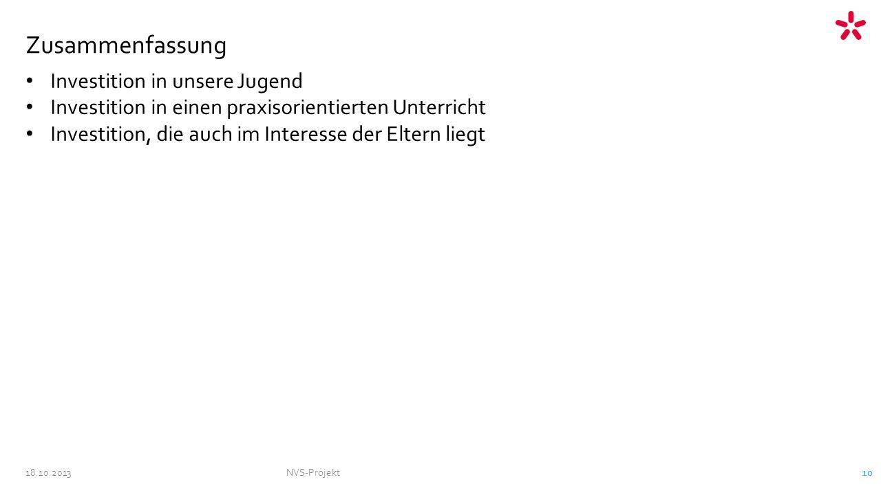 18.10.2013NVS-Projekt 10 Zusammenfassung Investition in unsere Jugend Investition in einen praxisorientierten Unterricht Investition, die auch im Interesse der Eltern liegt