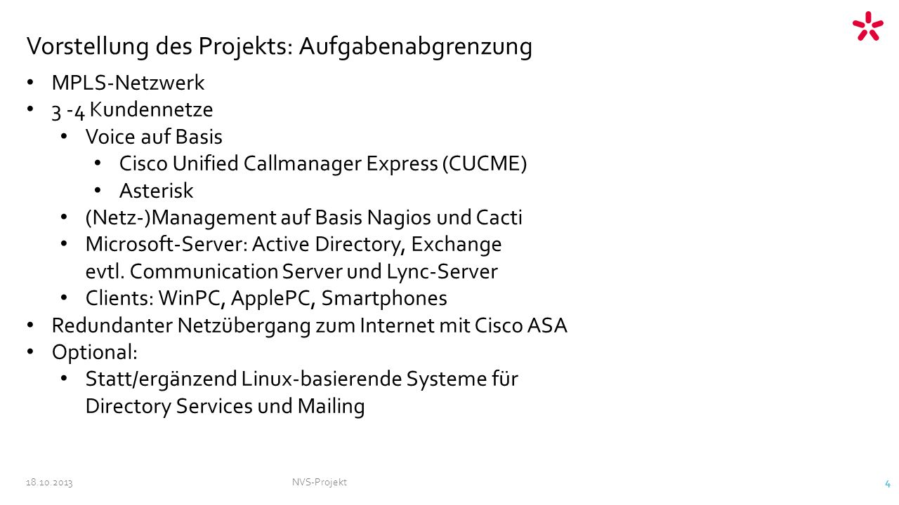 18.10.2013NVS-Projekt 4 Vorstellung des Projekts: Aufgabenabgrenzung MPLS-Netzwerk 3 -4 Kundennetze Voice auf Basis Cisco Unified Callmanager Express (CUCME) Asterisk (Netz-)Management auf Basis Nagios und Cacti Microsoft-Server: Active Directory, Exchange evtl.