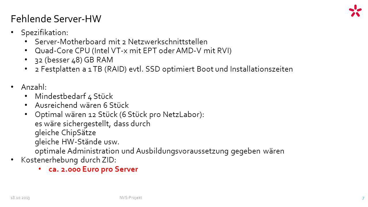 18.10.2013NVS-Projekt 7 Fehlende Server-HW Spezifikation: Server-Motherboard mit 2 Netzwerkschnittstellen Quad-Core CPU (Intel VT-x mit EPT oder AMD-V mit RVI) 32 (besser 48) GB RAM 2 Festplatten a 1 TB (RAID) evtl.