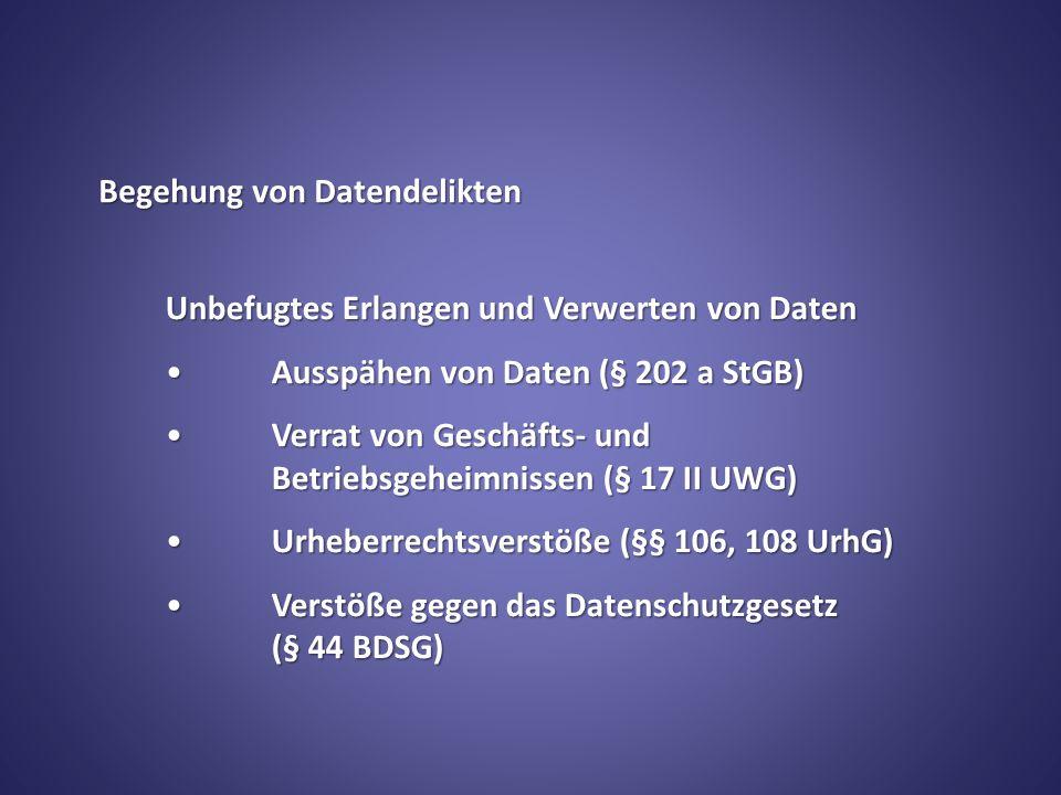 Begehung von Datendelikten Unbefugtes Erlangen und Verwerten von Daten Ausspähen von Daten (§ 202 a StGB)Ausspähen von Daten (§ 202 a StGB) Verrat von Geschäfts- und Betriebsgeheimnissen (§ 17 II UWG)Verrat von Geschäfts- und Betriebsgeheimnissen (§ 17 II UWG) Urheberrechtsverstöße (§§ 106, 108 UrhG)Urheberrechtsverstöße (§§ 106, 108 UrhG) Verstöße gegen das Datenschutzgesetz (§ 44 BDSG)Verstöße gegen das Datenschutzgesetz (§ 44 BDSG)