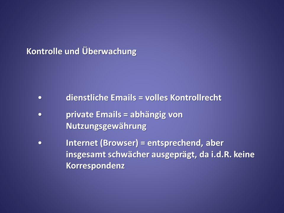 Kontrolle und Überwachung dienstliche Emails = volles Kontrollrechtdienstliche Emails = volles Kontrollrecht private Emails = abhängig von Nutzungsgewährungprivate Emails = abhängig von Nutzungsgewährung Internet (Browser) = entsprechend, aber insgesamt schwächer ausgeprägt, da i.d.R.