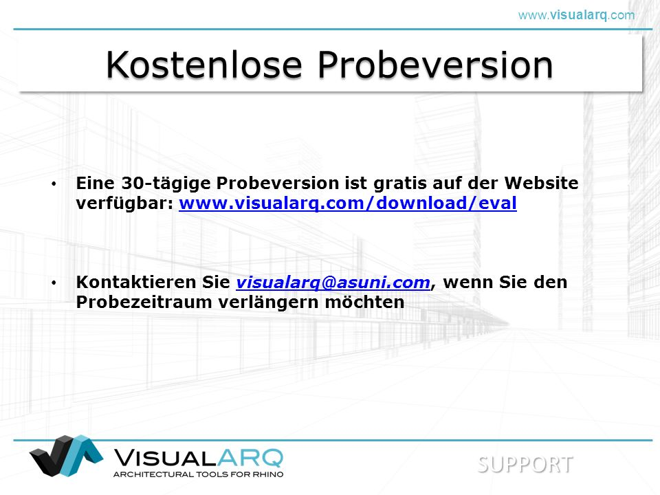 www.visualarq.com Kostenlose Probeversion Eine 30-tägige Probeversion ist gratis auf der Website verfügbar: www.visualarq.com/download/evalwww.visualarq.com/download/eval Kontaktieren Sie visualarq@asuni.com, wenn Sie den Probezeitraum verlängern möchtenvisualarq@asuni.com SUPPORT