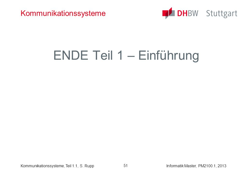 Kommunikationssysteme, Teil 1.1, S. RuppInformatik Master, PM2100.1, 2013 51 Kommunikationssysteme ENDE Teil 1 – Einführung