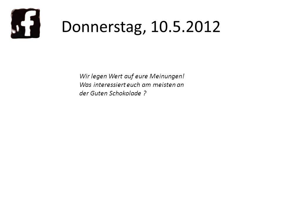 Donnerstag, 10.5.2012 Wir legen Wert auf eure Meinungen.