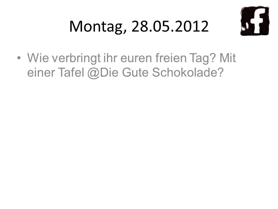 Montag, 28.05.2012 Wie verbringt ihr euren freien Tag? Mit einer Tafel @Die Gute Schokolade?