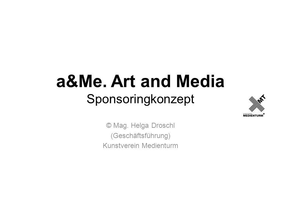 a&Me. Art and Media Sponsoringkonzept © Mag. Helga Droschl (Geschäftsführung) Kunstverein Medienturm