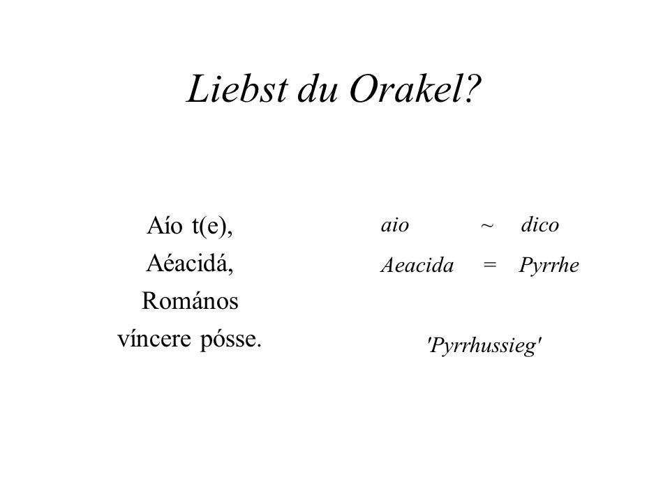 Liebst du Orakel? Aío t(e), Aéacidá, Romános víncere pósse. aio ~ dico Aeacida = Pyrrhe 'Pyrrhussieg'