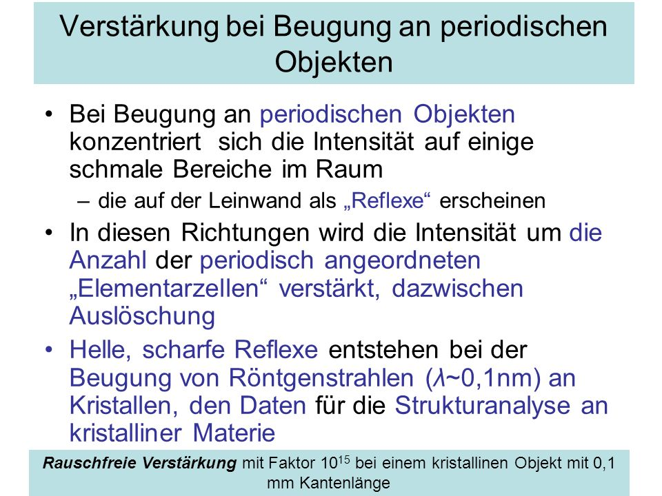 Verstärkung bei Beugung an periodischen Objekten Bei Beugung an periodischen Objekten konzentriert sich die Intensität auf einige schmale Bereiche im
