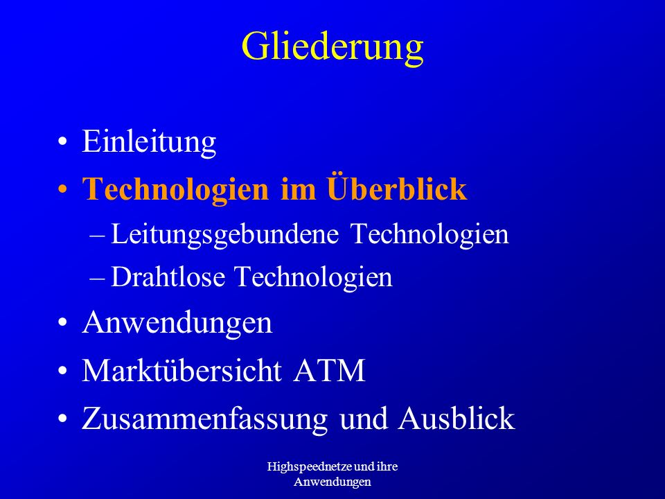 Highspeednetze und ihre Anwendungen Gliederung Einleitung Technologien im Überblick –Leitungsgebundene Technologien –Drahtlose Technologien Anwendungen Marktübersicht ATM Zusammenfassung und Ausblick
