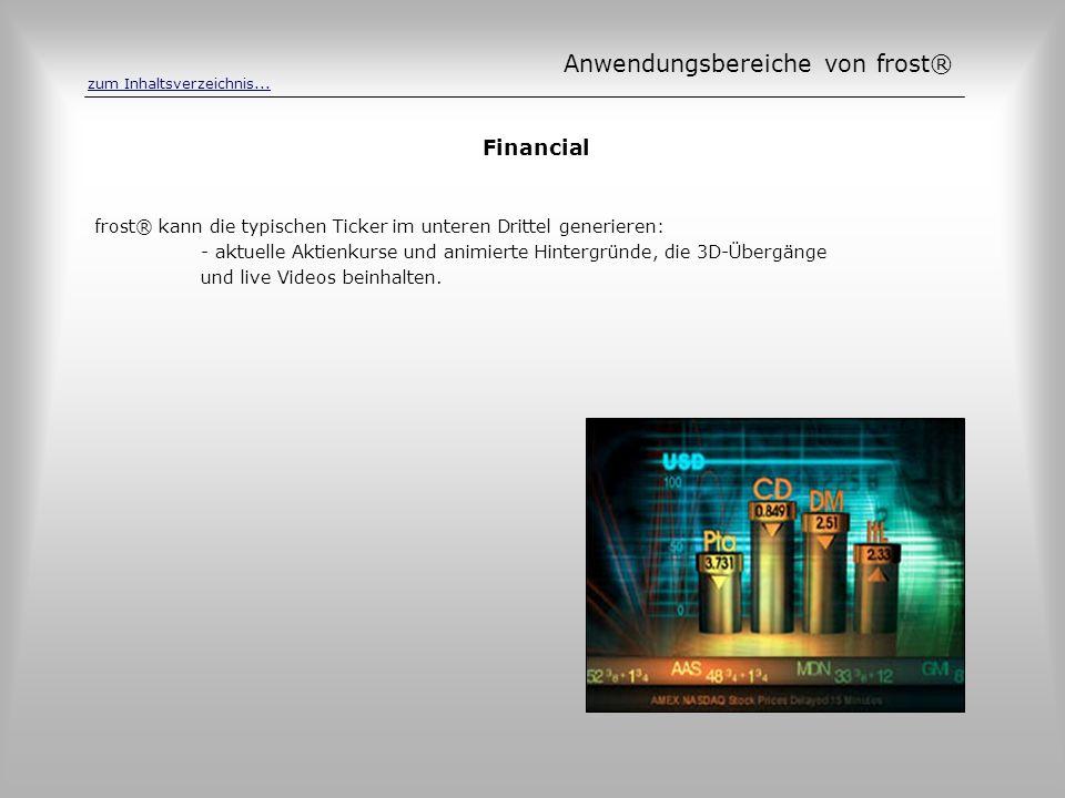 Financial frost® kann die typischen Ticker im unteren Drittel generieren: - aktuelle Aktienkurse und animierte Hintergründe, die 3D-Übergänge und live