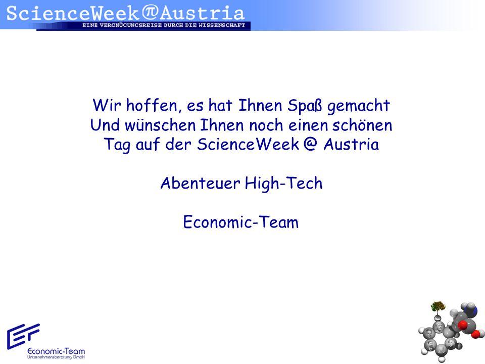 Wir hoffen, es hat Ihnen Spaß gemacht Und wünschen Ihnen noch einen schönen Tag auf der ScienceWeek @ Austria Abenteuer High-Tech Economic-Team