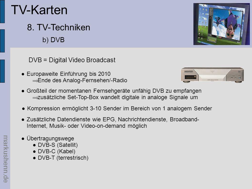 TV-Karten markushenn.de 8. TV-Techniken b) DVB Europaweite Einführung bis 2010 Ende des Analog-Fernsehen/-Radio Großteil der momentanen Fernsehgeräte