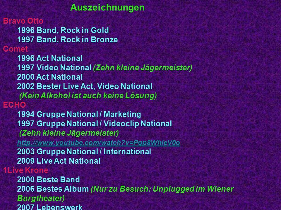 Bravo Otto 1996 Band, Rock in Gold 1997 Band, Rock in Bronze Comet 1996 Act National 1997 Video National (Zehn kleine Jägermeister) 2000 Act National 2002 Bester Live Act, Video National (Kein Alkohol ist auch keine Lösung) ECHO 1994 Gruppe National / Marketing 1997 Gruppe National / Videoclip National (Zehn kleine Jägermeister) http://www.youtube.com/watch?v=Pqp8WhieV0o http://www.youtube.com/watch?v=Pqp8WhieV0o 2003 Gruppe National / International 2009 Live Act National 1Live Krone 2000 Beste Band 2006 Bestes Album (Nur zu Besuch: Unplugged im Wiener Burgtheater) 2007 Lebenswerk 2009 Beste Band Auszeichnungen