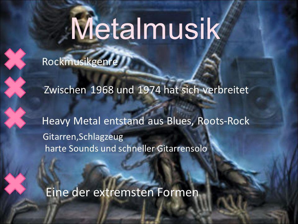 Metalmusik Rockmusikgenre Zwischen 1968 und 1974 hat sich verbreitet Heavy Metal entstand aus Blues, Roots-Rock Gitarren,Schlagzeug harte Sounds und schneller Gitarrensolo Eine der extremsten Formen