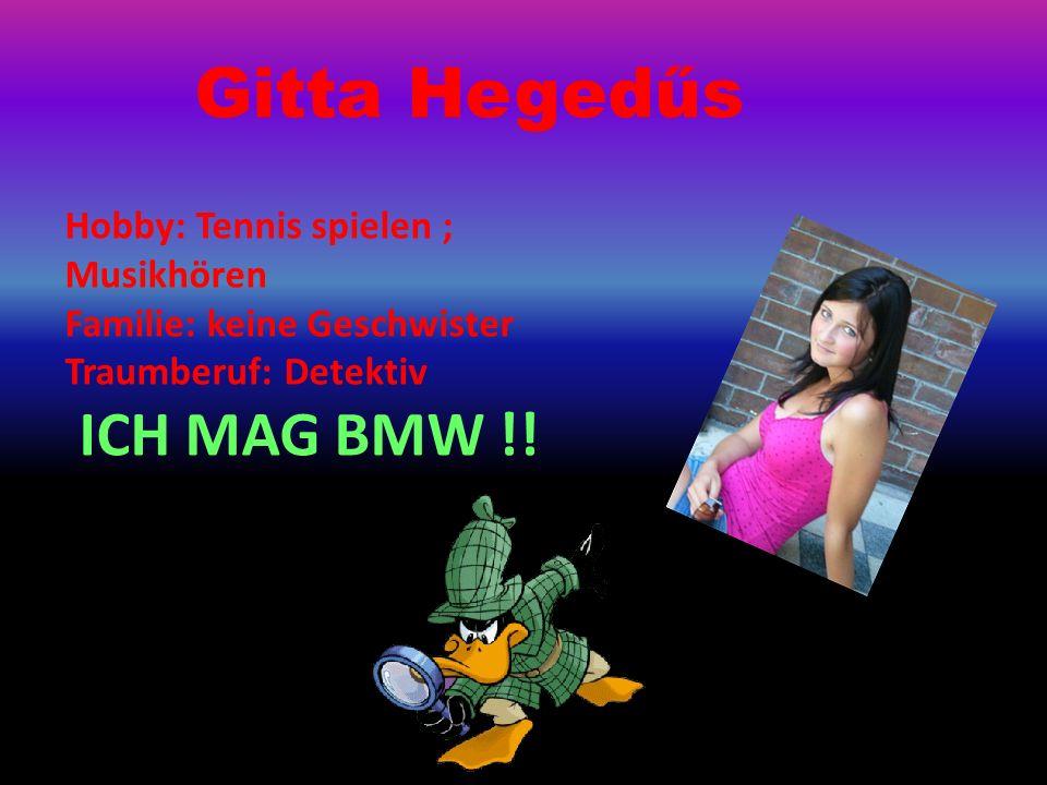Gitta Hegedűs Hobby: Tennis spielen ; Musikhören Familie: keine Geschwister Traumberuf: Detektiv ICH MAG BMW !!