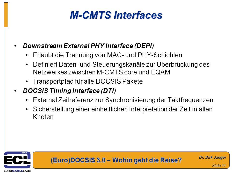 Dr. Dirk Jaeger (Euro)DOCSIS 3.0 – Wohin geht die Reise? Slide 11 M-CMTS Interfaces Downstream External PHY Interface (DEPI) Erlaubt die Trennung von