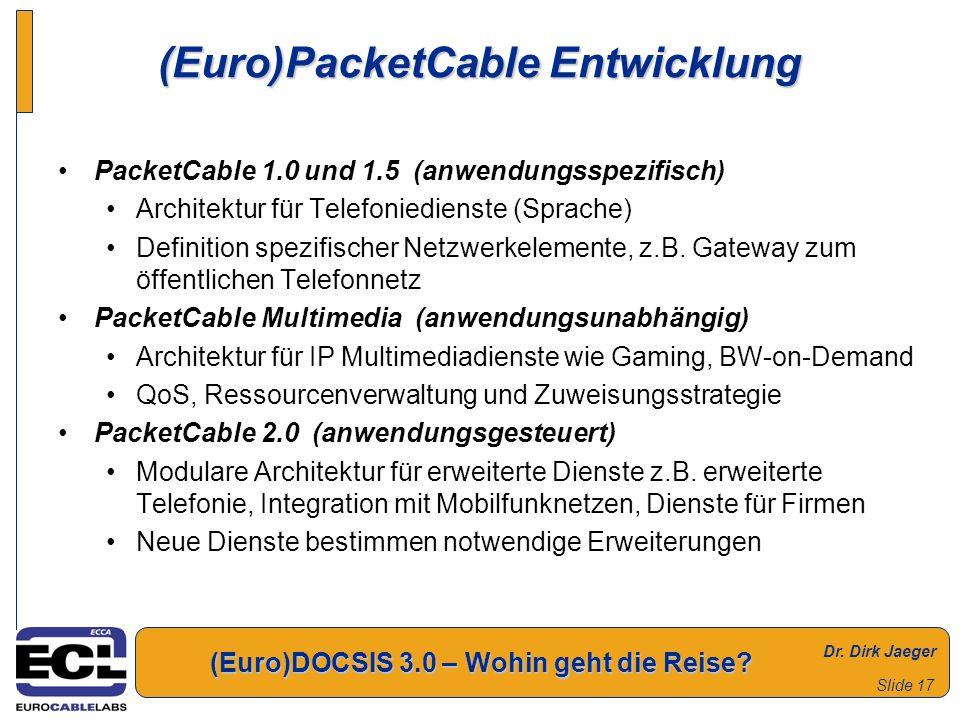 Dr. Dirk Jaeger (Euro)DOCSIS 3.0 – Wohin geht die Reise? Slide 17 (Euro)PacketCable Entwicklung PacketCable 1.0 und 1.5 (anwendungsspezifisch) Archite