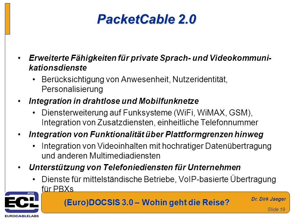 Dr. Dirk Jaeger (Euro)DOCSIS 3.0 – Wohin geht die Reise? Slide 19 PacketCable 2.0 Erweiterte Fähigkeiten für private Sprach- und Videokommuni- kations
