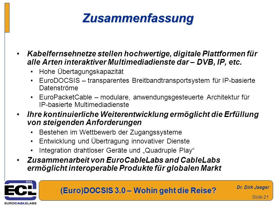 Dr. Dirk Jaeger (Euro)DOCSIS 3.0 – Wohin geht die Reise? Slide 21 Zusammenfassung Kabelfernsehnetze stellen hochwertige, digitale Plattformen für alle
