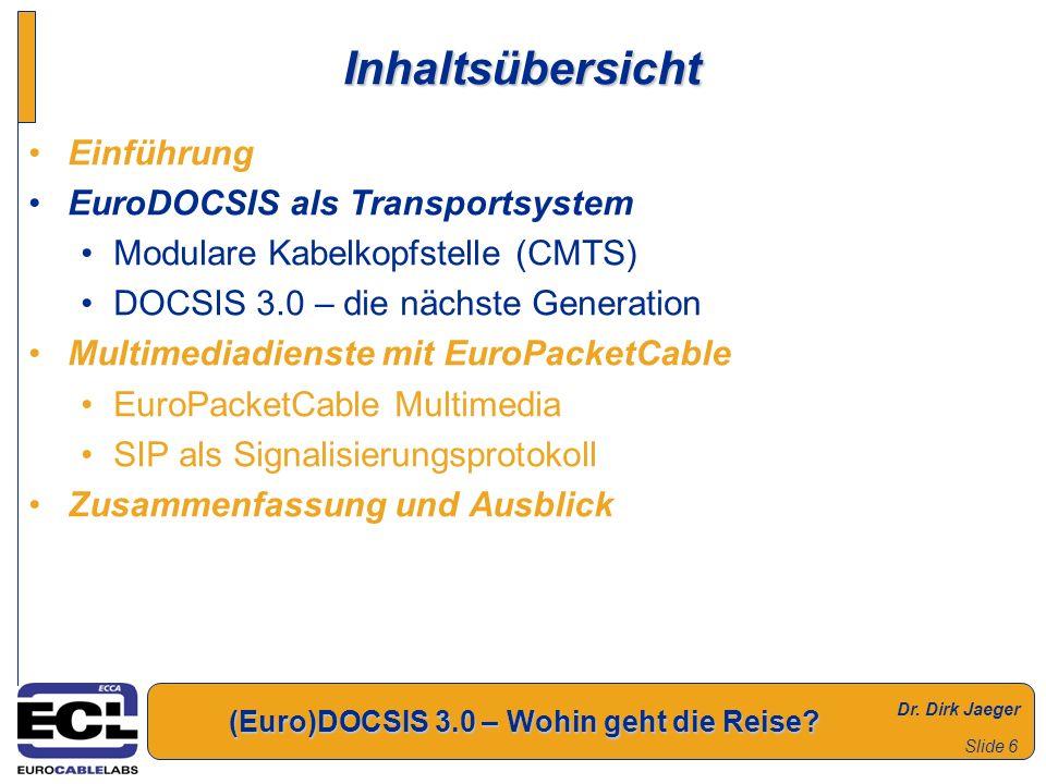 Dr. Dirk Jaeger (Euro)DOCSIS 3.0 – Wohin geht die Reise? Slide 6 Inhaltsübersicht Einführung EuroDOCSIS als Transportsystem Modulare Kabelkopfstelle (