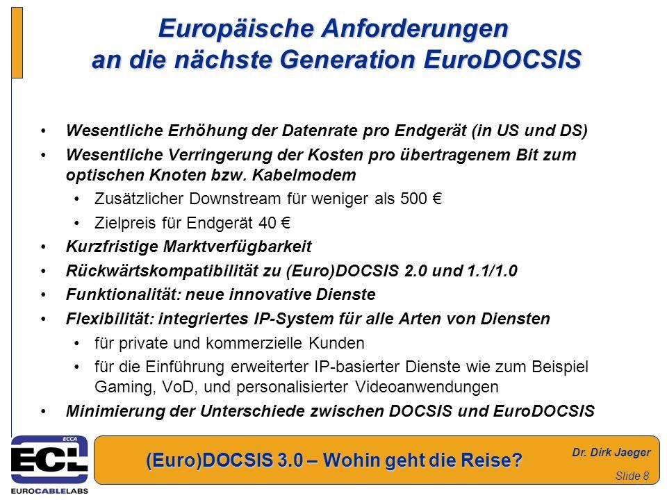 Dr. Dirk Jaeger (Euro)DOCSIS 3.0 – Wohin geht die Reise? Slide 8 Europäische Anforderungen an die nächste Generation EuroDOCSIS Wesentliche Erhöhung d