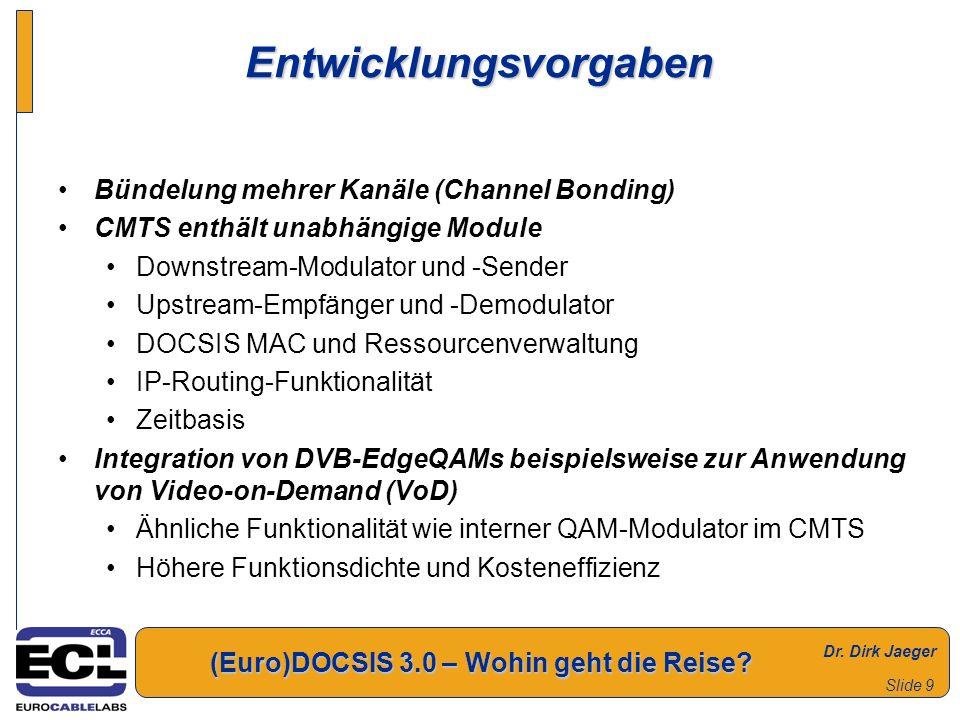 Dr. Dirk Jaeger (Euro)DOCSIS 3.0 – Wohin geht die Reise? Slide 9 Entwicklungsvorgaben Bündelung mehrer Kanäle (Channel Bonding) CMTS enthält unabhängi