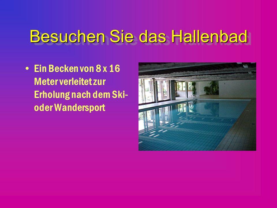 Besuchen Sie das Hallenbad Ein Becken von 8 x 16 Meter verleitet zur Erholung nach dem Ski- oder Wandersport