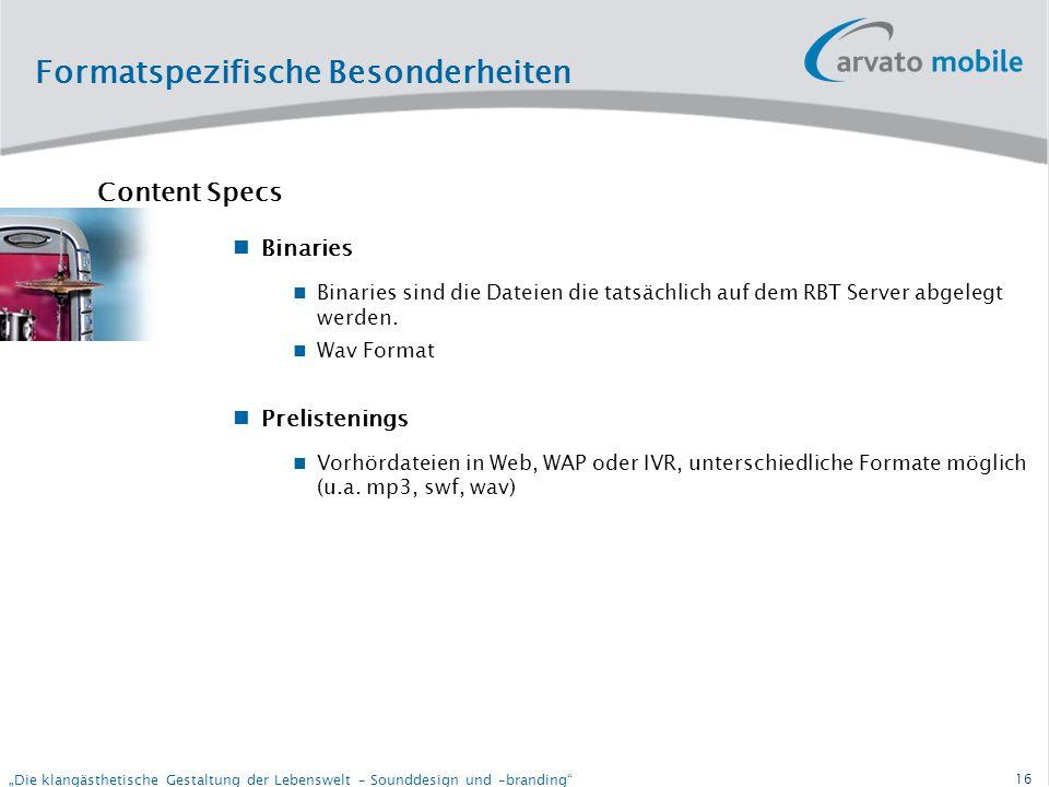 15 Die klangästhetische Gestaltung der Lebenswelt – Sounddesign und –branding Formatspezifische Besonderheiten RBT System - Wichtig – ein RBT wird nie auf das Handy runtergeladen - Netzbetreiber RBT Server (Switch) Integrator Contentlieferant ( )