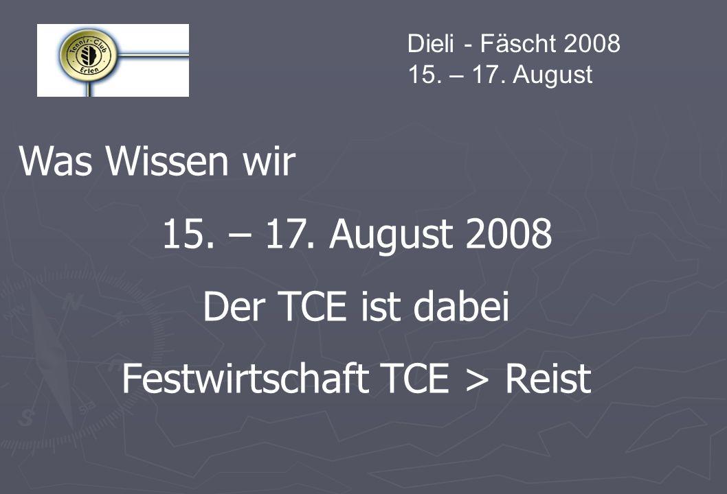 Dieli - Fäscht 2008 15. – 17. August Was Wissen wir 15. – 17. August 2008 Der TCE ist dabei Festwirtschaft TCE > Reist