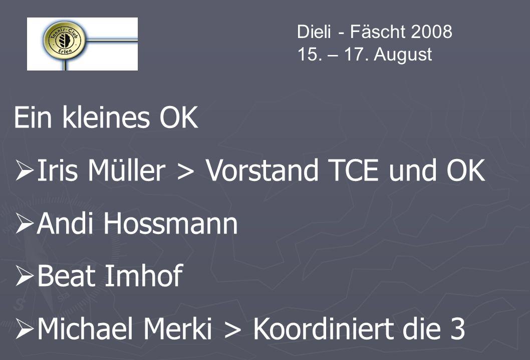 Dieli - Fäscht 2008 15. – 17. August Ein kleines OK Iris Müller > Vorstand TCE und OK Andi Hossmann Beat Imhof Michael Merki > Koordiniert die 3
