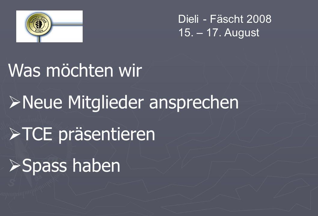 Dieli - Fäscht 2008 15. – 17. August Was möchten wir Neue Mitglieder ansprechen TCE präsentieren Spass haben