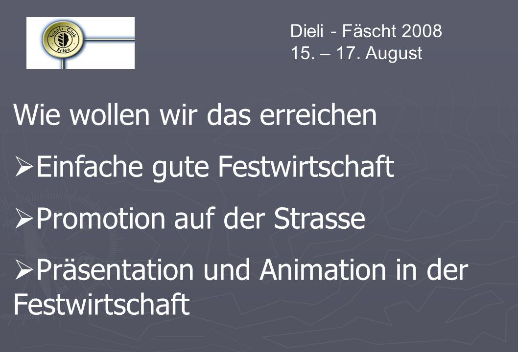 Dieli - Fäscht 2008 15. – 17. August Wie wollen wir das erreichen Einfache gute Festwirtschaft Promotion auf der Strasse Präsentation und Animation in